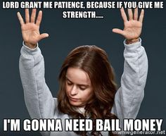 orange-is-the-new-black-lord-grant-me-patience-because-if-you-give-me-strength-im-gonna-need-bail-mo.jpg (500×409)