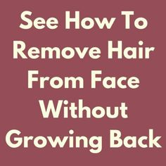 SEE HOW TO REMOVE HAIR FROM FACE WITHOUT GROWING BACK