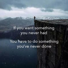 If you want something you never had...You have to do something never done!