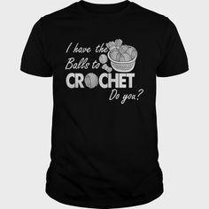 I Have The Balls To #Crochet Do You Shirt, Order HERE ==> https://www.sunfrogshirts.com/Hobby/116192289-484470753.html?58114, Please tag & share with your friends who would love it, woodworker furniture, gardener layout, gardener lighting #travel #workouts #cooking  #crochet for beginners, crochet stitches, crochet flowers  #legging #shirts #tshirts #ideas #popular #everything #videos #shop