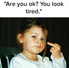 Yepppp I'm fucking exhausted!!! Nothing worse than someone telling you that you look tired. Oh no shit? Wow I didnt notice.