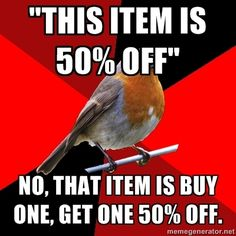 Ugh, everytime! Or when they see it and try to say it's Buy One Get One FREE!  Read the frickin sign, people!!