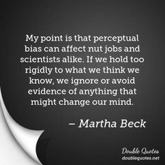 My point is that perceptual bias can affect nut jobs and scientists alike. If we hold too rigidly to what we think we know, we ignore or avoid evidence of anything that might change our mind.