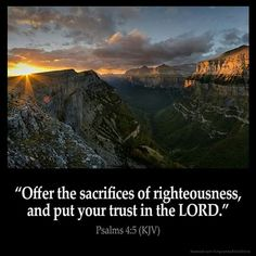 Psalms KJV: Offer the sacrifices of righteousness, and put your trust in the LORD. Bible Verses Kjv, King James Bible Verses, Bible Verses Quotes, Devotional Quotes, Psalm 4, Spiritual Words, Spiritual Growth, Bible Encouragement, Righteousness
