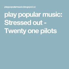 play popular music: Stressed out - Twenty one pilots
