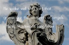 """""""He spake sell who said that graves are the footprints of angels."""" - Henry Wadsworth Longfellow"""