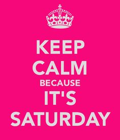 KEEP CALM BECAUSE IT'S SATURDAY