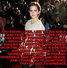 Emma Watson. Society has made it seem like a bad thing for a girl to be strong and brave.
