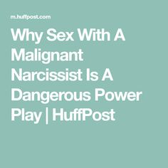 Why Sex With A Malignant Narcissist Is A Dangerous Power Play | HuffPost