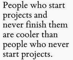 ....but I don't know ANY of those people.  (who never start projects...)