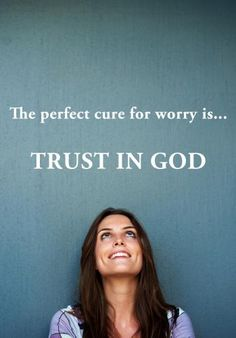 The perfect cure for worry is...trust in God...