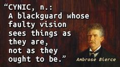 """Cynic, n.: A blackguard whose faulty vision sees things as they are, not as they ought to be."" — Ambrose Bierce"