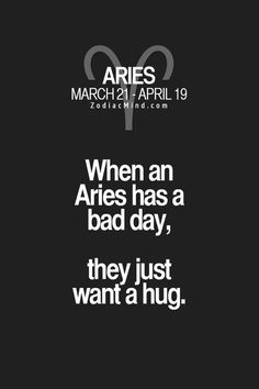 """When an Aries has a bad day, they just want a hug."""