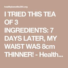 I TRIED THIS TEA OF 3 INGREDIENTS: 7 DAYS LATER, MY WAIST WAS 8cm THINNER! - Healthy Benefits