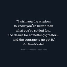 """I wish you the wisdom to know you're better than what you've settled for... the desire for something greater... and the courage to go get it."" - Steve Maraboli #quote"