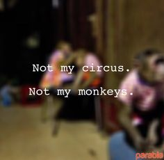 Not my circus. Not my monkeys.