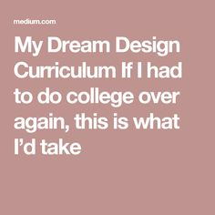 My Dream Design Curriculum If I had to do college over again, this is what I'dtake