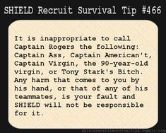 S.H.I.E.L.D. Recruit Survival Tip #466: It is inappropriate to call Captain Rogers the following: Captain Ass, Captain American't, Captain Virgin, the 90-year-old virgin, or Tony Stark's Bitch. Any harm that comes to you by his hand, or that of any of his teammates, is your fault and S.H.I.E.L.D. will not be responsible for it.  [Submitted by goaskmacc]