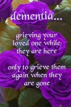 """Dementia ... grieving your loved one while they are here only to grieve them again when they are gone."""