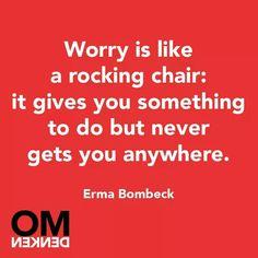 Je zorgen maken Is als een schommelstoel: het houdt je bezig maar leidt je nergens naar toe.