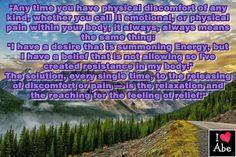 """Siempre que tenga molestias físicas de cualquier tipo, ya sea las llames emocionales o dolor físico dentro de tu cuerpo, siempre, siempre significa lo mismo:  """"Tengo un deseo que está convocando Energía, pero tengo la creencia de que no está PERMITIDO así que he creado resistencia en mi cuerpo.""""  La solución, cada vez, para la liberación de incomodidad o dolor - es la relajación y el alcanzar el sentimiento de Alivio."""