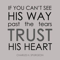 If you can't see His way past the tears, trust His heart. Charles H. Spurgeon