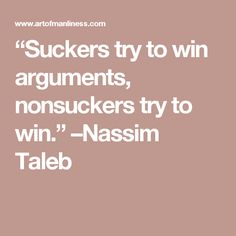 """""""Suckers try to win arguments, nonsuckers try to win. Nassim Nicholas Taleb, Art Of Manliness, Fortune Cookie, Spiritual Wisdom, Suckers, Take Action, Favorite Quotes, Catholic, Best Friends"""