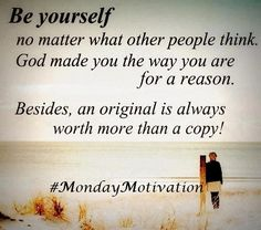 Be Yourself No Matter What Other Peoples Think !  God Made You The Way You Are For A Reason !   #MondayMotivation