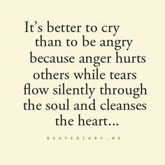 It's better to cry than to be angry...