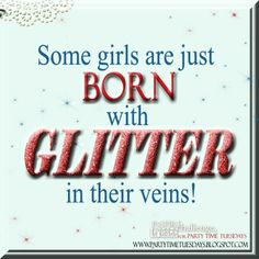 Some girls are just born with glitter in their veins!   Party Time Tuesdays Challenge Blog with Your Daily Dose of Inspiration.   Blog: http://partytimetuesdays.blogspot.com/ Facebook: https://www.facebook.com/pages/Party-Time-Tuesdays/130149147050159