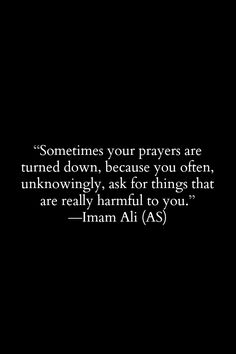 Sometimes your prayers are turned down, because you often, unknowingly, ask for things that are really harmful to you. -Hazrat Ali (a. Hazrat Ali Sayings, Imam Ali Quotes, Hadith Quotes, Muslim Quotes, Religious Quotes, Quran Quotes Inspirational, Islamic Love Quotes, Motivational Quotes, Wisdom Quotes