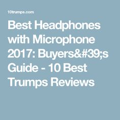 Best Headphones with Microphone 2017: Buyers's Guide - 10 Best Trumps Reviews