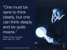 "Quote of the Day for July 10 — ""One must be sane to think clearly, but one can think quite deeply and be quite insane."" Nikola Tesla, inventor, born July 10, 1856"