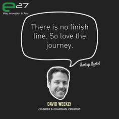 There is no finish line. So love the journey.  - David Weekly  Catch David Weekly at Echelon 2012 (11 &12 June)!  This Startup Quote is a joint collaboration between Startup Quote & e27.