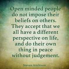 Open minded people do not impose their beliefs on others. They accept we all have a different perspective on life and do their own thing in peace without judgement. Religion Quotes, Wisdom Quotes, Words Quotes, Wise Words, Quotes To Live By, Me Quotes, Funny Quotes, Agnostic Quotes, Peace Of Mind Quotes