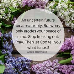 An uncertain future creates anxiety But worry only erodes your peace of mind Stop freaking out Pray Then let God tell you what is next angelajherrington