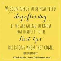 Wisdom needs to be practiced day after day if we are going to know how to apply it to the Best Yes decisions when they come. ~ Lysa Terkeurst