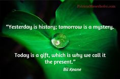 """""""Yesterday is history; tomorrow is a mystery.  / Today is a gift, which is why we call it  the present."""" / Bil Keane"""