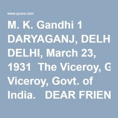 M. K. Gandhi 1 DARYAGANJ, DELHI, March 23, 1931  The Viceroy, Govt. of India.   DEAR FRIEND, It seems cruel to inflict this letter on you, but the interest of peace demands a final appeal. Though you were frank enough to tell me that there was little hope of your commuting the sentence of death on Bhagat Singh and two others, you said you would consider my submission of Saturday. Dr. Sapru met me yesterday and said that you were troubled over the matter and taxing your brain as to the…