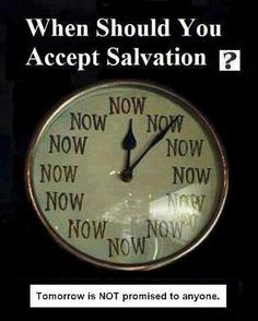 Now is the time! ... why now? ... time is short. Salvation can only come by Jesus, the Son of God. The Living Word of God, sent to save man. To bring man back into relationship with God our Father.