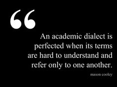 """""""An academic dialect is perfected when its terms are hard to understand and refer only to one another."""" —Mason Cooley."""
