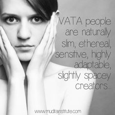 The Vata person has a strong predominance of the elements Air and Ether. The predominant qualities of Vata are dry, light, cold, rough, subtle, mobile and clear. However, when you think of Vata, above all things, think COLD, DRY and IRREGULAR, like air moving through space.