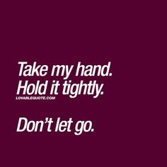 Big Smile quote Feelings, Couple quotes for him and her Take my hand Hold it tightly Don't let go Big Take My Hand Quotes, Small Love Quotes, Go For It Quotes, Best Love Quotes, New Quotes, Be Yourself Quotes, Couples Quotes For Him, Couple Quotes, Holding Hands Quotes