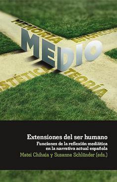 Extensiones del ser humano : funciones de la reflexión mediática en la narrativa actual española / Matei Chihaia y Susanne Schlünder (eds.). Iberoamericana ; Vervuert, 2014