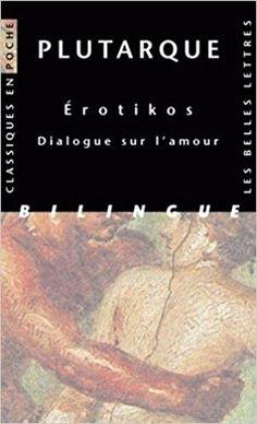 Amazon.fr - Erotikos. Dialogue sur l'amour - Plutarque, Françoise Frazier, Hélène Monsacré, Robert Flacelière - Livres