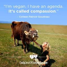 """""""I'm vegan. I have an agenda. It's called compassion."""" ~Colleen Patrick-Goudreau"""
