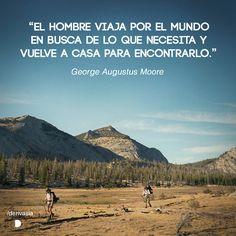 """""""El hombre viaja por el mundo en busca de lo que necesita y vuelve a casa para encontrarlo.""""  George Augustus Moore"""