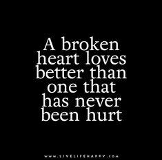 A broken heart loves better than one that has never been hurt.