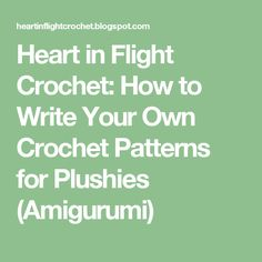 Heart in Flight Crochet: How to Write Your Own Crochet Patterns for Plushies (Amigurumi)