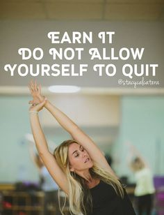 EARN IT! It takes 4 weeks for you to notice your body changing, 8 weeks for your friends to notice, and 12 weeks for the rest of the world to notice. Give it 12 weeks, give it forever never allow yourself to QUIT!!!